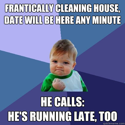 Frantically cleaning house,  date will be here any minute He calls: he's running late, too - Frantically cleaning house,  date will be here any minute He calls: he's running late, too  Success Kid