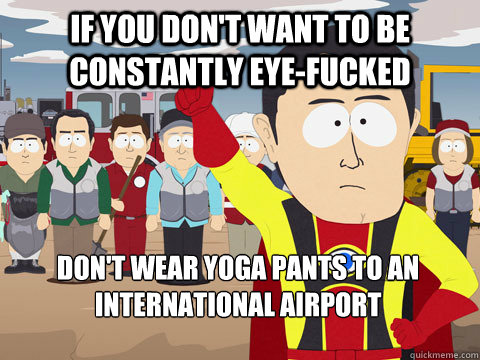 If you don't want to be constantly eye-fucked Don't wear yoga pants to an international airport - If you don't want to be constantly eye-fucked Don't wear yoga pants to an international airport  Captain Hindsight