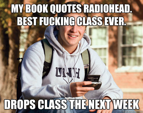 My Book Quotes Radiohead. Best fucking class ever. Drops class the next week  College Freshman