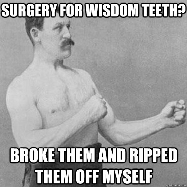 Surgery for wisdom teeth? broke them and ripped them off myself - Surgery for wisdom teeth? broke them and ripped them off myself  overly manly man