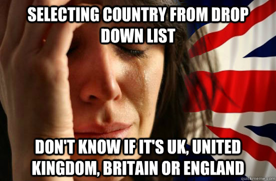 Selecting country from drop down list Don't know if it's UK, United Kingdom, Britain or England  British First World Problems
