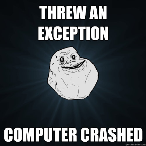 Threw an exception  computer crashed  - Threw an exception  computer crashed   Forever Alone
