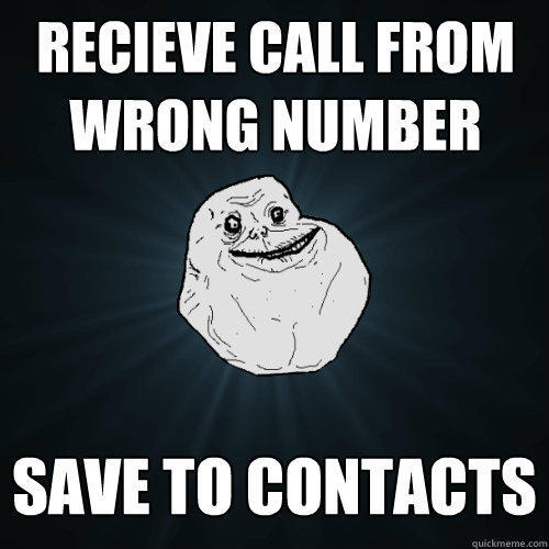 recieve call from Wrong number Save to contacts - recieve call from Wrong number Save to contacts  Forever Alone