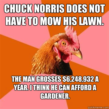 Chuck Norris does not have to mow his lawn. The man grosses $6,248,932 a year. I think he can afford a gardener. - Chuck Norris does not have to mow his lawn. The man grosses $6,248,932 a year. I think he can afford a gardener.  Anti-Joke Chicken