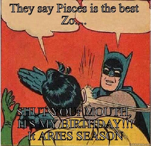 They say Pisces is the best Zo.... -  SHUT YOUR MOUTH,  ITS MY BIRTHDAY!!!  IT ARIES SEASON Batman Slapping Robin