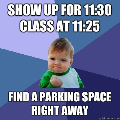 Show up for 11:30 class at 11:25 Find a parking space right away - Show up for 11:30 class at 11:25 Find a parking space right away  Success Kid