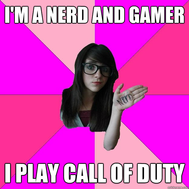 I'm a nerd and gamer I play call of duty - I'm a nerd and gamer I play call of duty  Idiot Nerd Girl