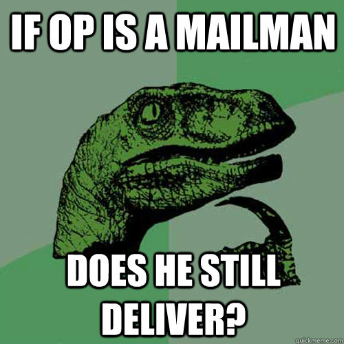If OP is a mailman Does he still deliver?  - If OP is a mailman Does he still deliver?   Philosoraptor