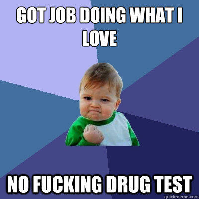 got job doing what i love no fucking drug test - got job doing what i love no fucking drug test  Success Kid