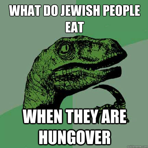 Funniest Jewish Memes : What do jewish people eat when they are hungover