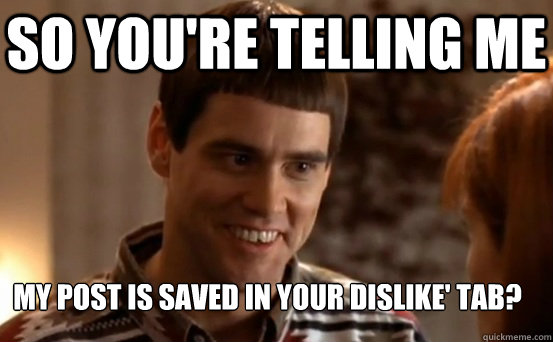 So you're telling me My post is saved in your dislike' tab?