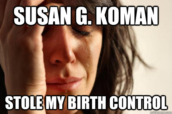 Susan g. koman stole my birth control - Susan g. koman stole my birth control  First World Problems