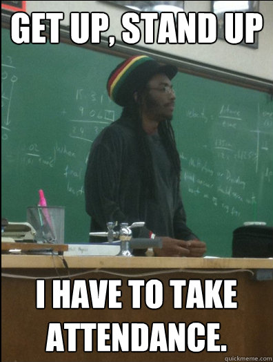Get up, stand up I have to take attendance. - Get up, stand up I have to take attendance.  Rasta Science Teacher