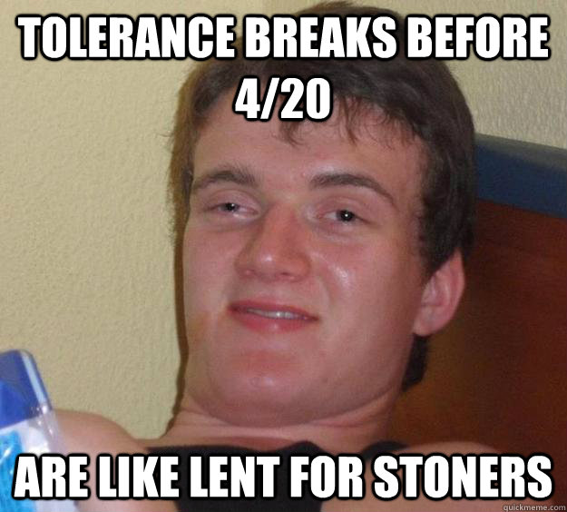 Tolerance breaks before 4/20 are like Lent for stoners - Tolerance breaks before 4/20 are like Lent for stoners  10 Guy