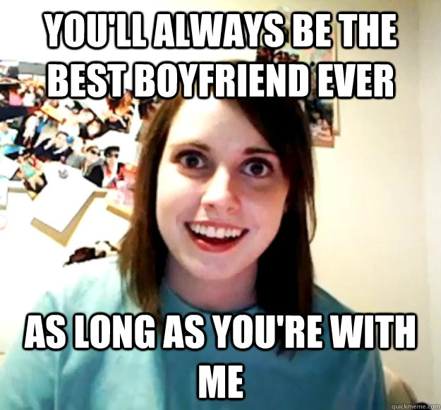 you'll always be the best boyfriend ever as long as you're with me - you'll always be the best boyfriend ever as long as you're with me  Overly Attached Girlfriend