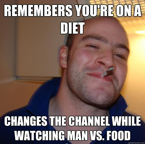 Remembers you're on a diet Changes the channel while watching Man vs. Food - Remembers you're on a diet Changes the channel while watching Man vs. Food  Misc