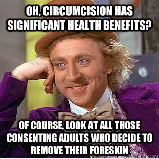Oh, circumcision has significant health benefits? Of course, look at all those consenting adults who decide to remove their foreskin - Oh, circumcision has significant health benefits? Of course, look at all those consenting adults who decide to remove their foreskin  Condescending Wonka