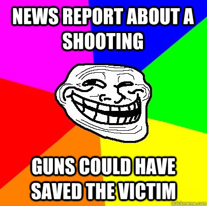 News report about a shooting Guns could have saved the victim  Troll Face