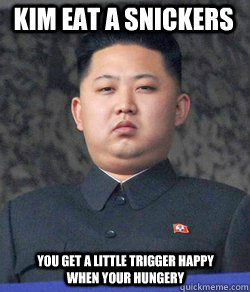 Kim eat a Snickers you get a little trigger happy when your hungery  Fat Kim Jong-Un