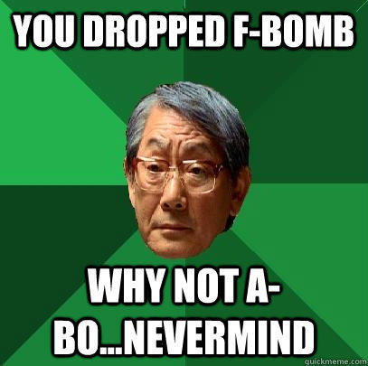 You dropped F-bomb Why not A-bo...nevermind  High Expectations Asian Father