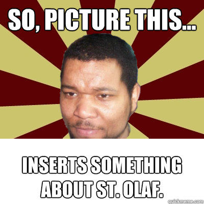 So, picture this... Inserts something about St. Olaf.