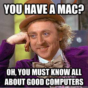 You have a mac? Oh, you must know all about good computers - You have a mac? Oh, you must know all about good computers  Creepy Wonka