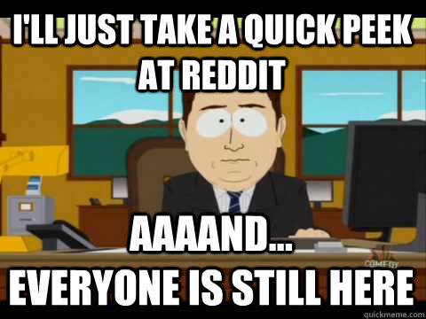 i'll just take a quick peek at reddit Aaaand...              everyone is still here - i'll just take a quick peek at reddit Aaaand...              everyone is still here  Aaand its gone