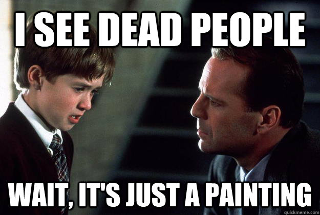 I see dead people Wait, it's just a painting