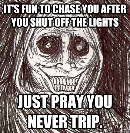 it's fun to chase you after you shut off the lights just pray you never trip. - it's fun to chase you after you shut off the lights just pray you never trip.  Horrifying Houseguest