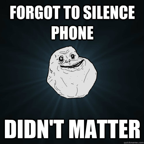 FOrgot to silence phone Didn't matter - FOrgot to silence phone Didn't matter  Forever Alone