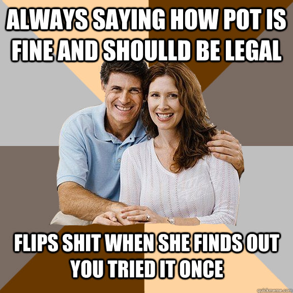 always saying how pot is fine and shoulld be legal  flips shit when she finds out you tried it once  - always saying how pot is fine and shoulld be legal  flips shit when she finds out you tried it once   Scumbag Parents