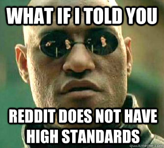 What if I told you Reddit does not have high standards - What if I told you Reddit does not have high standards  What if I told you