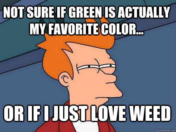 not sure if green is actually my favorite color... or if I just love weed - not sure if green is actually my favorite color... or if I just love weed  Futurama Fry