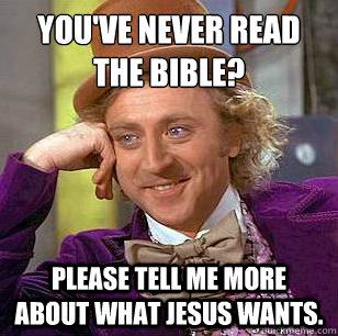 You've never read the bible? Please tell me more about what Jesus wants. - You've never read the bible? Please tell me more about what Jesus wants.  Condescending Wonka