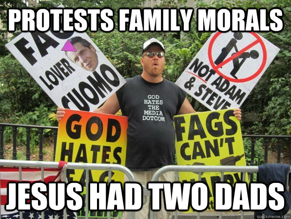 PROTESTS FAMILY MORALS JESUS HAD TWO DADS - PROTESTS FAMILY MORALS JESUS HAD TWO DADS  Scumbag Westboro Baptist Church