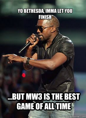 Yo Bethesda, Imma Let you finish ...but MW3 is the best game of all time