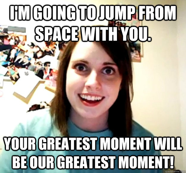 I'm going to jump from space with you. Your greatest moment will be OUR greatest moment! - I'm going to jump from space with you. Your greatest moment will be OUR greatest moment!  Overly Attached Girlfriend