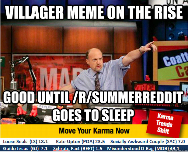 villager meme ON THE RISE good until /r/summerreddit goes to sleep - villager meme ON THE RISE good until /r/summerreddit goes to sleep  Jim Kramer with updated ticker