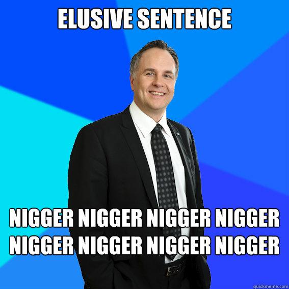 ELUSIVE SENTENCE NIGGER NIGGER NIGGER NIGGER NIGGER NIGGER NIGGER NIGGER NIGGER  Racist White Guy