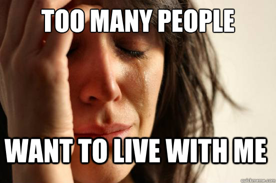 too many people want to live with me - too many people want to live with me  FirstWorldProblems