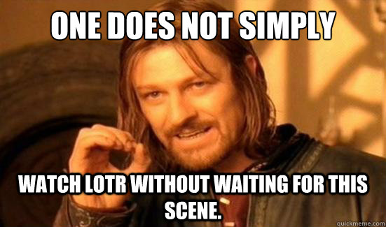 One Does Not Simply Watch LOTR without waiting for this scene. - One Does Not Simply Watch LOTR without waiting for this scene.  Boromir