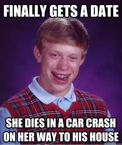 finally gets a date she dies in a car crash on her way to his house - finally gets a date she dies in a car crash on her way to his house  Bad Luck Brian