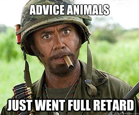advice animals  just went full retard - advice animals  just went full retard  Full retard
