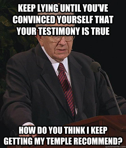 KEEP LYING until you've convinced yourself that your testimony is true How do you think I keep getting my temple recommend?  Anti Fudge Packer