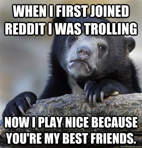 when i first joined Reddit i was trolling Now I play nice because you're my best friends.  - when i first joined Reddit i was trolling Now I play nice because you're my best friends.   Confession Bear