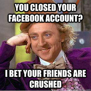 You closed your facebook account? I bet your friends are crushed - You closed your facebook account? I bet your friends are crushed  Condescending Wonka