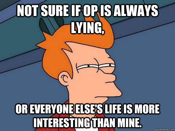 Not sure if OP is always lying, Or everyone else's life is more interesting than mine. - Not sure if OP is always lying, Or everyone else's life is more interesting than mine.  Futurama Fry