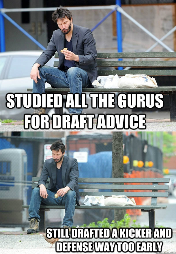 Studied all the gurus for draft advice still drafted a Kicker and Defense way too early - Studied all the gurus for draft advice still drafted a Kicker and Defense way too early  Sad Keanu