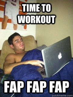 Time to workout fap fap fap