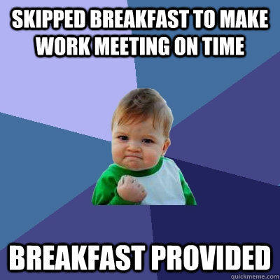Skipped breakfast to make work meeting on time breakfast provided - Skipped breakfast to make work meeting on time breakfast provided  Success Kid